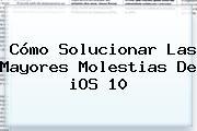 Cómo Solucionar Las Mayores Molestias De <b>iOS 10</b>