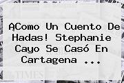 ¡Como Un Cuento De Hadas! <b>Stephanie Cayo</b> Se Casó En Cartagena ...