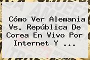 Cómo Ver <b>Alemania Vs</b>. República De <b>Corea</b> En Vivo Por Internet Y ...