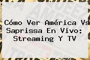 Cómo Ver <b>América Vs Saprissa</b> En Vivo: Streaming Y TV
