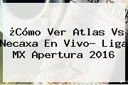 ¿Cómo Ver <b>Atlas Vs Necaxa</b> En Vivo? Liga MX Apertura 2016