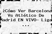 ¿Cómo Ver <b>Barcelona Vs Atlético De Madrid</b> EN VIVO? Liga ...