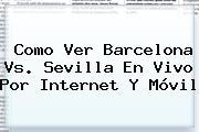 Como Ver <b>Barcelona</b> Vs. Sevilla En Vivo Por Internet Y Móvil