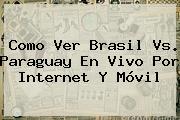 Como Ver <b>Brasil Vs</b>. <b>Paraguay</b> En Vivo Por Internet Y Móvil