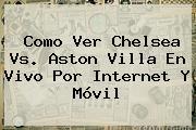 Como Ver <b>Chelsea Vs</b>. <b>Aston Villa</b> En Vivo Por Internet Y Móvil
