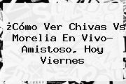 ¿Cómo Ver <b>Chivas Vs Morelia</b> En Vivo? Amistoso, Hoy Viernes