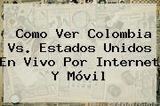 Como Ver <b>Colombia Vs</b>. <b>Estados Unidos</b> En Vivo Por Internet Y Móvil