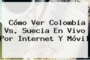 Cómo Ver <b>Colombia Vs</b>. <b>Suecia En Vivo</b> Por Internet Y Móvil