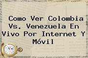 Como Ver <b>Colombia</b> Vs. <b>Venezuela En Vivo</b> Por Internet Y Móvil