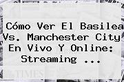 Cómo Ver El Basilea Vs. <b>Manchester City</b> En Vivo Y Online: Streaming ...