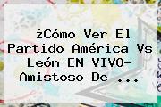 ¿Cómo Ver El Partido <b>América Vs León</b> EN VIVO? Amistoso De ...
