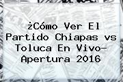 ¿Cómo Ver El Partido Chiapas <b>vs Toluca</b> En Vivo? Apertura 2016
