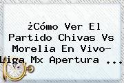 ¿Cómo Ver El Partido <b>Chivas Vs Morelia</b> En Vivo? Liga Mx Apertura ...