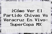 ¿Cómo Ver El Partido <b>Chivas</b> Vs Veracruz En Vivo? SuperCopa MX