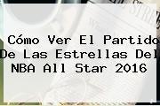 Cómo Ver El Partido De Las Estrellas Del <b>NBA All Star 2016</b>