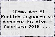 ¿Cómo Ver El Partido Jaguares <b>vs Veracruz</b> En Vivo ? Apertura 2016 ...