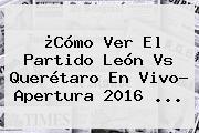¿Cómo Ver El Partido <b>León Vs Querétaro</b> En Vivo? Apertura 2016 ...