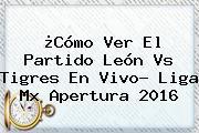 ¿Cómo Ver El Partido <b>León Vs Tigres</b> En Vivo? Liga Mx Apertura 2016