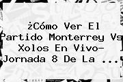 ¿Cómo Ver El Partido <b>Monterrey Vs</b> Xolos En Vivo? Jornada 8 De La ...