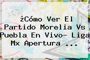 ¿Cómo Ver El Partido <b>Morelia Vs Puebla</b> En Vivo? Liga Mx Apertura ...