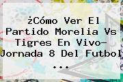 ¿Cómo Ver El Partido <b>Morelia Vs Tigres</b> En Vivo? Jornada 8 Del Futbol ...