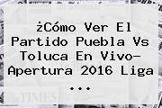 ¿Cómo Ver El Partido <b>Puebla Vs Toluca</b> En Vivo? Apertura 2016 Liga ...