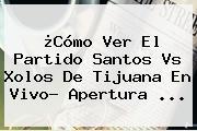 ¿Cómo Ver El Partido <b>Santos Vs</b> Xolos De <b>Tijuana</b> En Vivo? Apertura ...