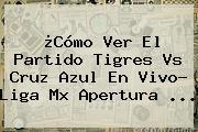 ¿Cómo Ver El Partido <b>Tigres Vs Cruz Azul</b> En Vivo? Liga Mx Apertura ...