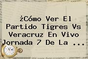 ¿Cómo Ver El Partido <b>Tigres Vs Veracruz</b> En Vivo Jornada 7 De La ...