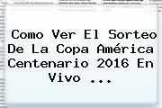 Como Ver El <b>Sorteo</b> De La <b>Copa América</b> Centenario <b>2016</b> En Vivo <b>...</b>