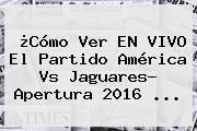 ¿Cómo Ver EN VIVO El Partido <b>América Vs Jaguares</b>? Apertura 2016 ...