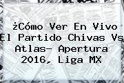 ¿Cómo Ver En Vivo El Partido <b>Chivas Vs Atlas</b>? Apertura 2016, Liga MX