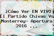 ¿Cómo Ver EN VIVO El Partido <b>Chivas Vs Monterrey</b>? Apertura 2016 ...