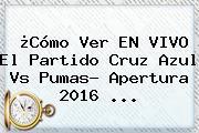 ¿Cómo Ver EN VIVO El Partido <b>Cruz Azul Vs Pumas</b>? Apertura 2016 ...