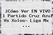 ¿Cómo Ver EN VIVO El Partido <b>Cruz Azul Vs</b> Xolos? Liga Mx ...