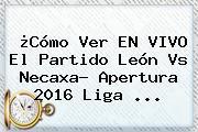 ¿Cómo Ver EN VIVO El Partido <b>León Vs Necaxa</b>? Apertura 2016 Liga ...