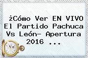 ¿Cómo Ver EN VIVO El Partido <b>Pachuca Vs León</b>? Apertura 2016 ...