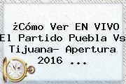 ¿Cómo Ver EN VIVO El Partido <b>Puebla Vs Tijuana</b>? Apertura 2016 ...