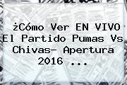 ¿Cómo Ver EN VIVO El Partido <b>Pumas Vs Chivas</b>? Apertura 2016 ...