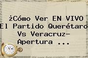 ¿Cómo Ver EN VIVO El Partido <b>Querétaro Vs Veracruz</b>? Apertura ...