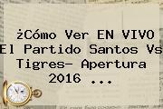 ¿Cómo Ver EN <b>VIVO</b> El Partido <b>Santos Vs Tigres</b>? Apertura 2016 ...