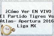 ¿Cómo Ver EN VIVO El Partido <b>Tigres Vs Atlas</b>? Apertura 2016 Liga MX