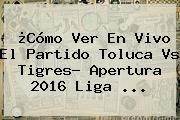 ¿Cómo Ver En Vivo El Partido <b>Toluca Vs Tigres</b>? Apertura 2016 Liga ...