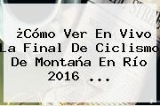 ¿Cómo Ver En Vivo La Final De Ciclismo De Montaña En Río 2016 ...
