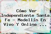 Cómo Ver <b>Independiente Santa Fe</b> - Medellín En Vivo Y Online ...