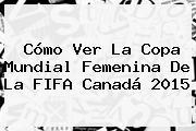 Cómo Ver La <b>Copa</b> Mundial <b>Femenina</b> De La FIFA Canadá <b>2015</b>
