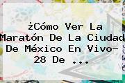 ¿Cómo Ver La <b>Maratón</b> De La <b>Ciudad De México</b> En Vivo? 28 De ...