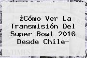 ¿Cómo Ver La Transmisión Del <b>Super Bowl 2016</b> Desde Chile?