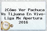 ¿Cómo Ver <b>Pachuca Vs Tijuana</b> En Vivo? Liga Mx Apertura 2016