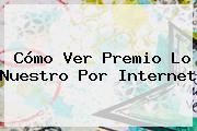Cómo Ver <b>Premio Lo Nuestro</b> Por Internet